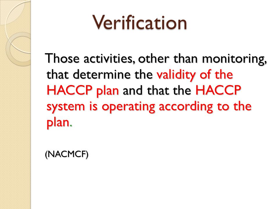 Verification Those activities, other than monitoring, that determine the validity of the HACCP plan and that the HACCP system is operating according t