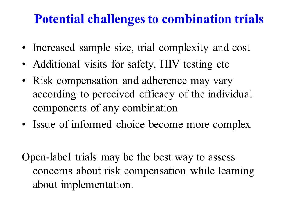 Potential challenges to combination trials Increased sample size, trial complexity and cost Additional visits for safety, HIV testing etc Risk compensation and adherence may vary according to perceived efficacy of the individual components of any combination Issue of informed choice become more complex Open-label trials may be the best way to assess concerns about risk compensation while learning about implementation.