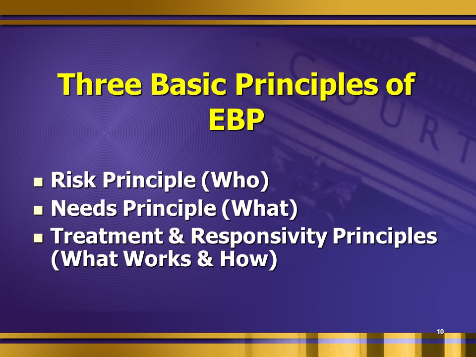10 Three Basic Principles of EBP Risk Principle (Who) Risk Principle (Who) Needs Principle (What) Needs Principle (What) Treatment & Responsivity Principles (What Works & How) Treatment & Responsivity Principles (What Works & How)