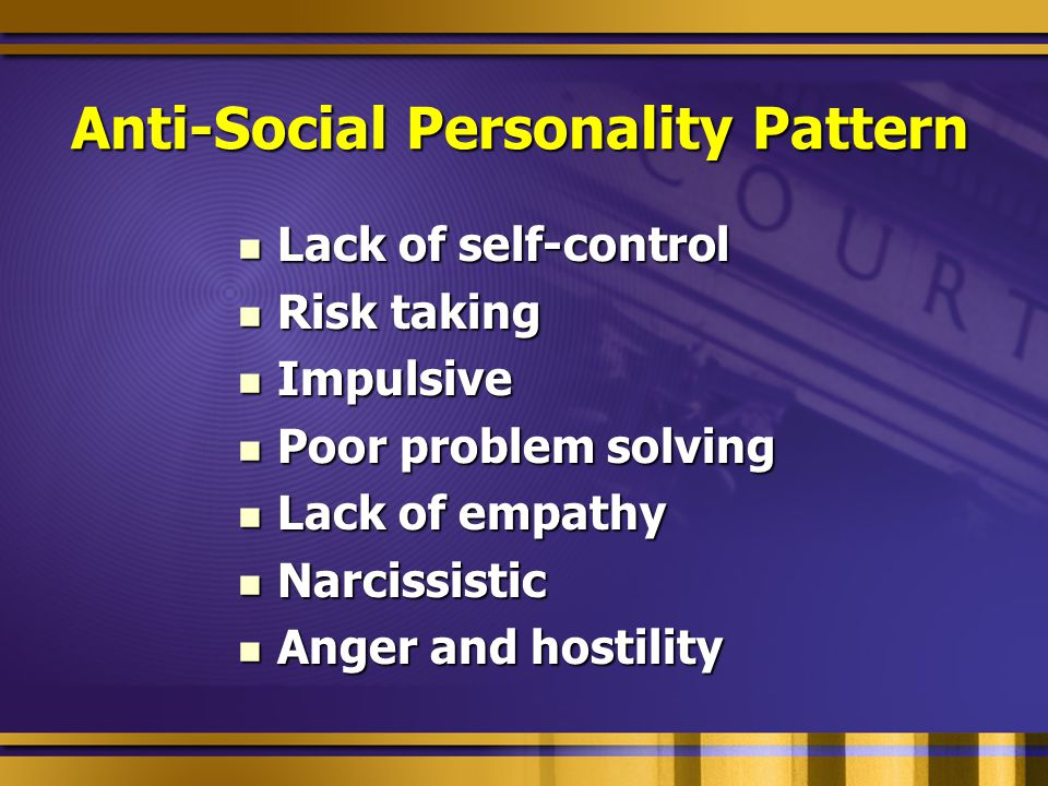 Anti-Social Personality Pattern Lack of self-control Lack of self-control Risk taking Risk taking Impulsive Impulsive Poor problem solving Poor problem solving Lack of empathy Lack of empathy Narcissistic Narcissistic Anger and hostility Anger and hostility