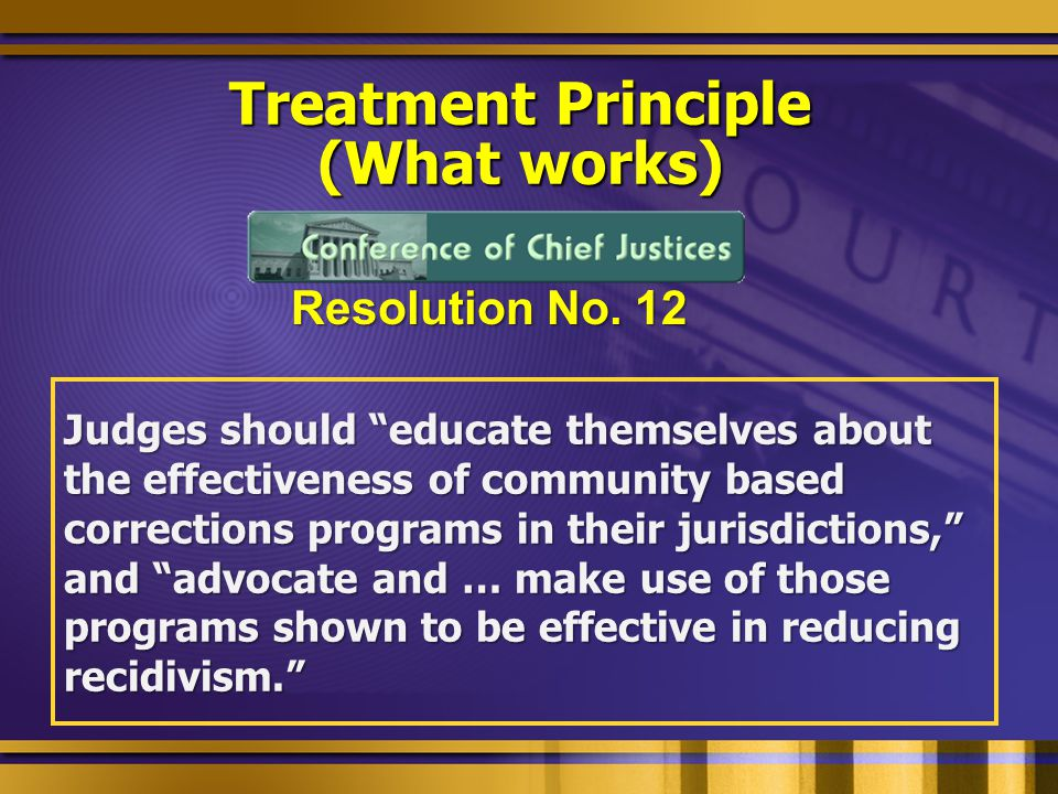 Treatment Principle (What works) Judges should educate themselves about the effectiveness of community based corrections programs in their jurisdictions, and advocate and … make use of those programs shown to be effective in reducing recidivism. Resolution No.