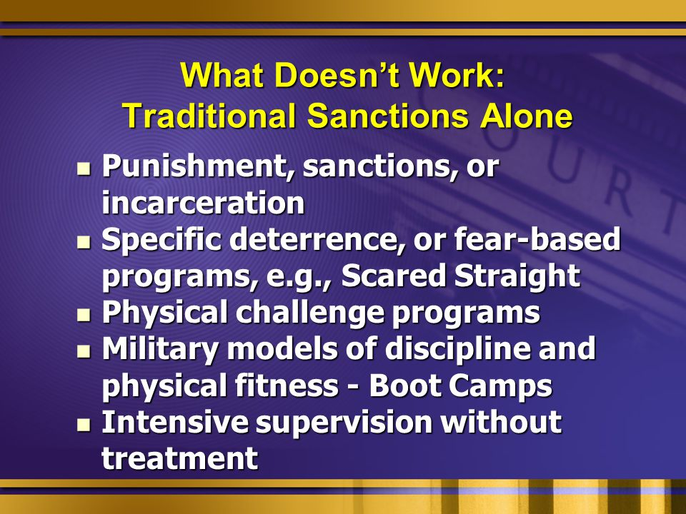What Doesn't Work: Traditional Sanctions Alone Punishment, sanctions, or incarceration Punishment, sanctions, or incarceration Specific deterrence, or fear-based programs, e.g., Scared Straight Specific deterrence, or fear-based programs, e.g., Scared Straight Physical challenge programs Physical challenge programs Military models of discipline and physical fitness - Boot Camps Military models of discipline and physical fitness - Boot Camps Intensive supervision without treatment Intensive supervision without treatment