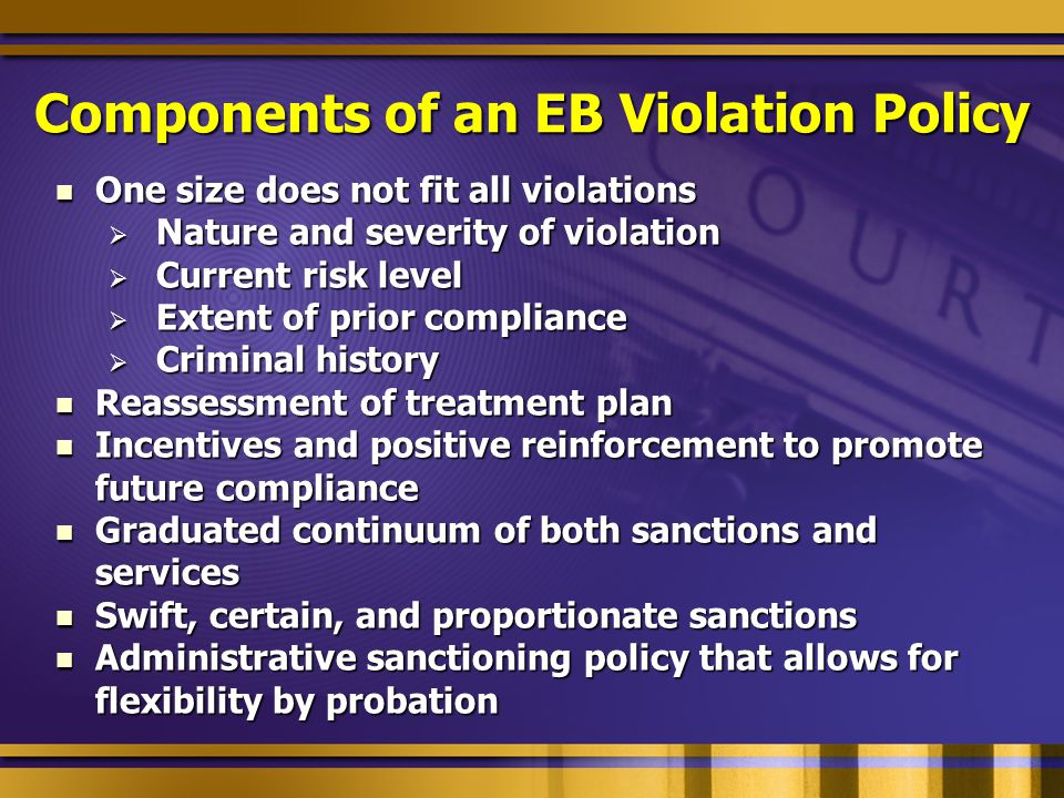 Components of an EB Violation Policy One size does not fit all violations One size does not fit all violations  Nature and severity of violation  Current risk level  Extent of prior compliance  Criminal history Reassessment of treatment plan Reassessment of treatment plan Incentives and positive reinforcement to promote future compliance Incentives and positive reinforcement to promote future compliance Graduated continuum of both sanctions and services Graduated continuum of both sanctions and services Swift, certain, and proportionate sanctions Swift, certain, and proportionate sanctions Administrative sanctioning policy that allows for flexibility by probation Administrative sanctioning policy that allows for flexibility by probation