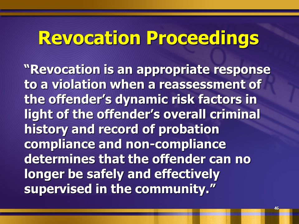 Revocation Proceedings Revocation is an appropriate response to a violation when a reassessment of the offender's dynamic risk factors in light of the offender's overall criminal history and record of probation compliance and non-compliance determines that the offender can no longer be safely and effectively supervised in the community. Revocation is an appropriate response to a violation when a reassessment of the offender's dynamic risk factors in light of the offender's overall criminal history and record of probation compliance and non-compliance determines that the offender can no longer be safely and effectively supervised in the community. 46