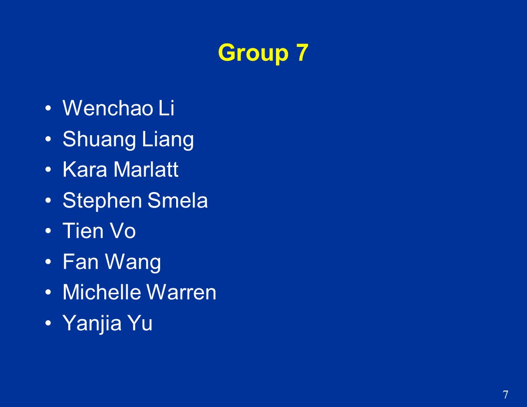 7 Group 7 Wenchao Li Shuang Liang Kara Marlatt Stephen Smela Tien Vo Fan Wang Michelle Warren Yanjia Yu