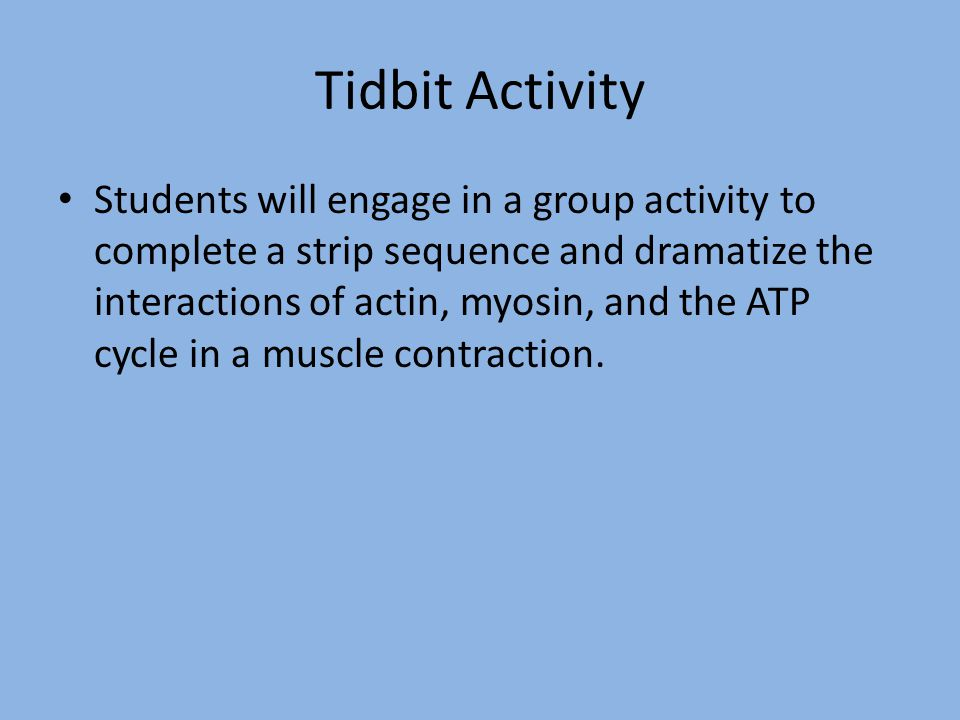 Tidbit Activity Students will engage in a group activity to complete a strip sequence and dramatize the interactions of actin, myosin, and the ATP cyc