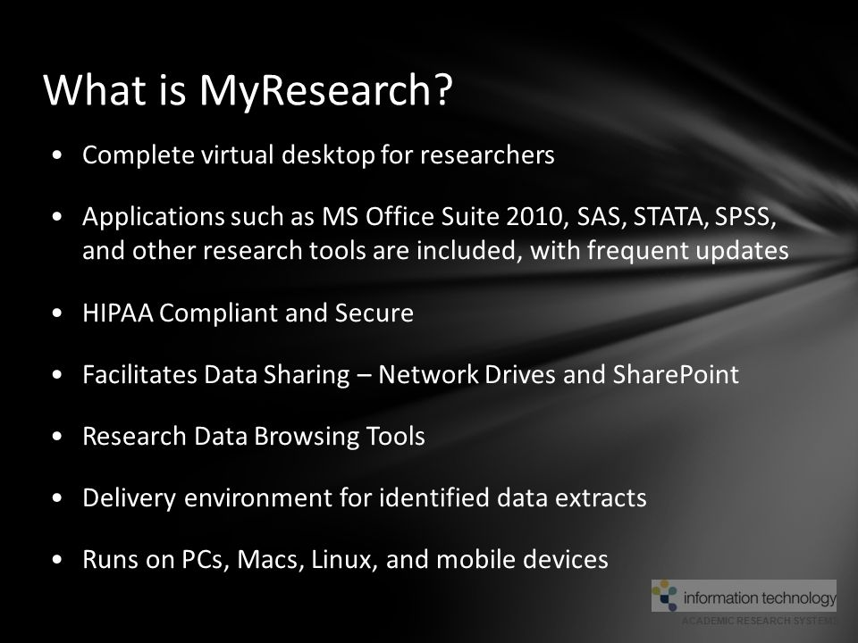 ACADEMIC RESEARCH SYSTEMS How MyResearch Uses Cloud Computing  MyResearch contains: o File Management Tool = A HIPAA compliant Virtual Desktop o MyTransfer = Upload or transfer your files from your personal desktop to MyResearch o SharePoint = A Microsoft web application for web content/document management Your Local Computer (The Cloud within the cloud) Your Virtual Desktop MyTransfer Tool MyResearch.ucsf.edu (The Cloud)