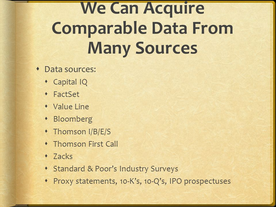 We Can Acquire Comparable Data From Many Sources  Data sources:  Capital IQ  FactSet  Value Line  Bloomberg  Thomson I/B/E/S  Thomson First Call  Zacks  Standard & Poor's Industry Surveys  Proxy statements, 10-K's, 10-Q's, IPO prospectuses
