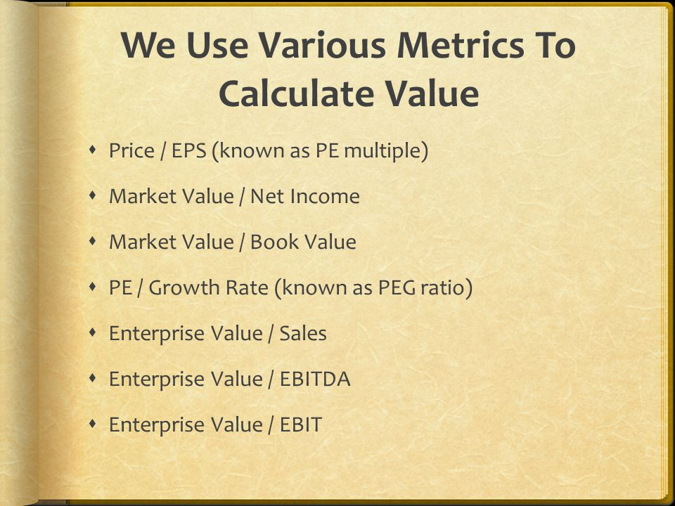 We Use Various Metrics To Calculate Value  Price / EPS (known as PE multiple)  Market Value / Net Income  Market Value / Book Value  PE / Growth Rate (known as PEG ratio)  Enterprise Value / Sales  Enterprise Value / EBITDA  Enterprise Value / EBIT