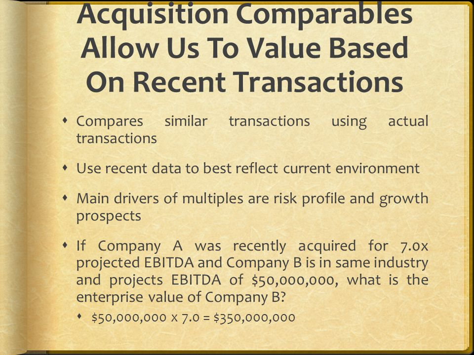 Acquisition Comparables Allow Us To Value Based On Recent Transactions  Compares similar transactions using actual transactions  Use recent data to best reflect current environment  Main drivers of multiples are risk profile and growth prospects  If Company A was recently acquired for 7.0x projected EBITDA and Company B is in same industry and projects EBITDA of $50,000,000, what is the enterprise value of Company B.