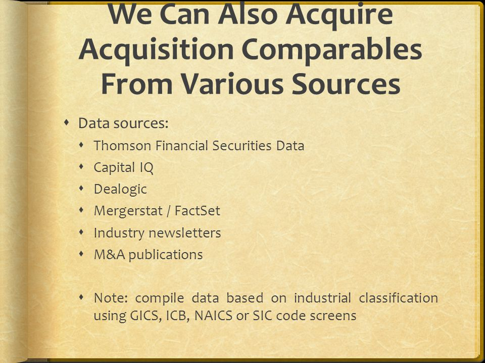 We Can Also Acquire Acquisition Comparables From Various Sources  Data sources:  Thomson Financial Securities Data  Capital IQ  Dealogic  Mergerstat / FactSet  Industry newsletters  M&A publications  Note: compile data based on industrial classification using GICS, ICB, NAICS or SIC code screens
