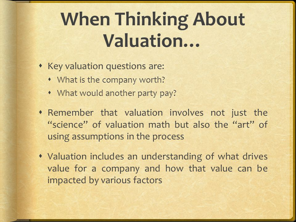 When Thinking About Valuation…  Key valuation questions are:  What is the company worth?  What would another party pay?  Remember that valuation i
