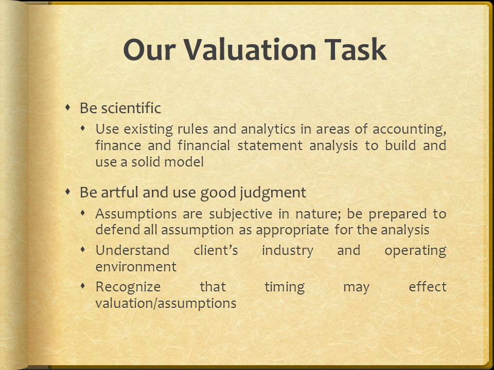 Our Valuation Task  Be scientific  Use existing rules and analytics in areas of accounting, finance and financial statement analysis to build and use a solid model  Be artful and use good judgment  Assumptions are subjective in nature; be prepared to defend all assumption as appropriate for the analysis  Understand client's industry and operating environment  Recognize that timing may effect valuation/assumptions