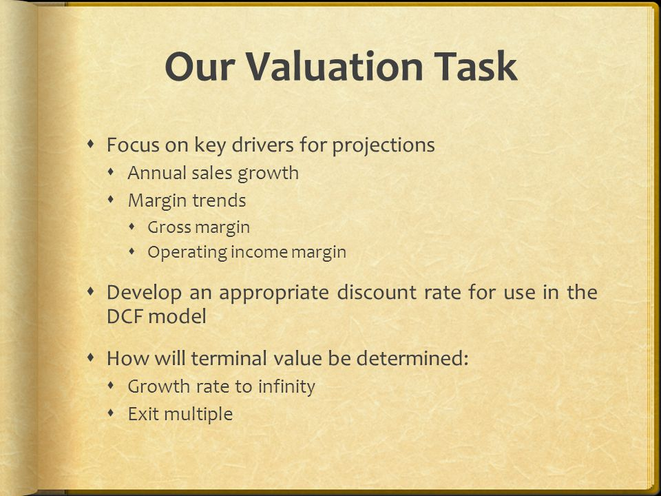 Our Valuation Task  Focus on key drivers for projections  Annual sales growth  Margin trends  Gross margin  Operating income margin  Develop an appropriate discount rate for use in the DCF model  How will terminal value be determined:  Growth rate to infinity  Exit multiple
