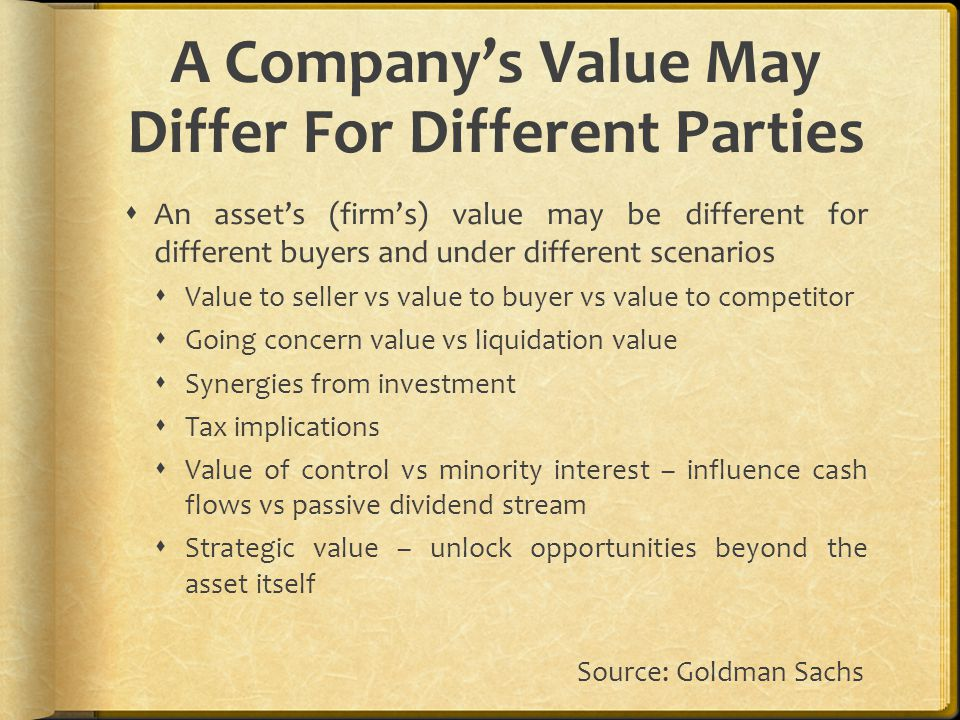 A Company's Value May Differ For Different Parties  An asset's (firm's) value may be different for different buyers and under different scenarios  Value to seller vs value to buyer vs value to competitor  Going concern value vs liquidation value  Synergies from investment  Tax implications  Value of control vs minority interest – influence cash flows vs passive dividend stream  Strategic value – unlock opportunities beyond the asset itself Source: Goldman Sachs