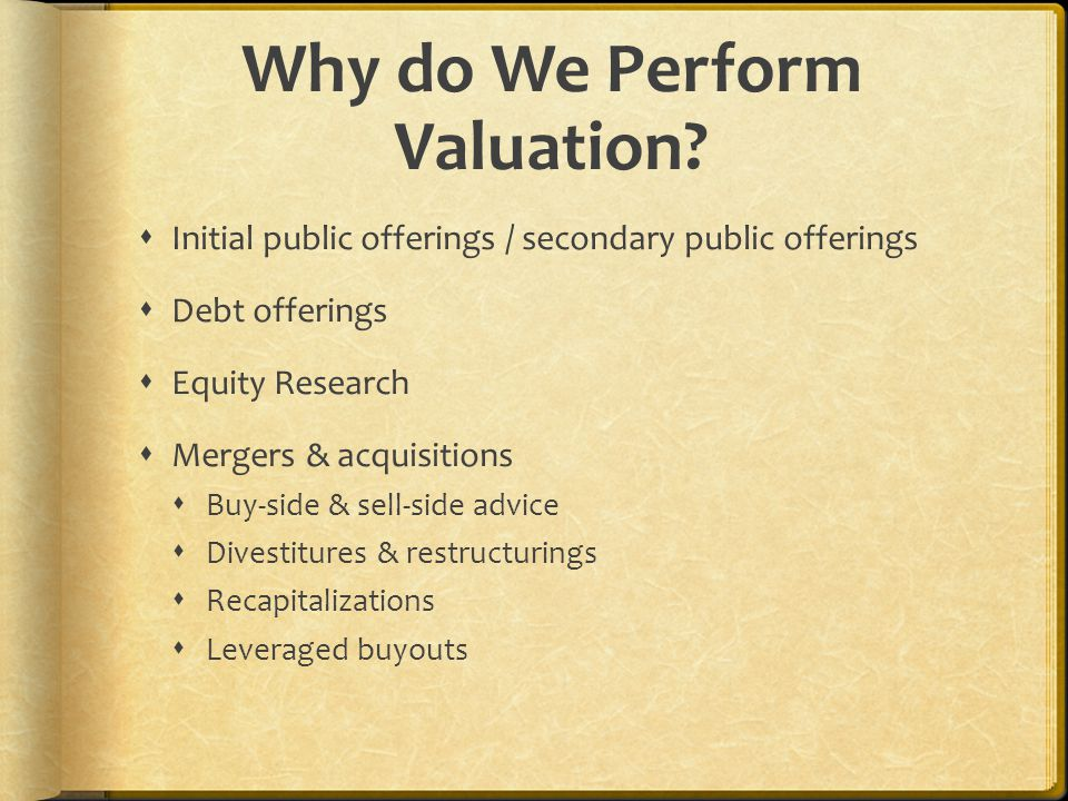 Why do We Perform Valuation?  Initial public offerings / secondary public offerings  Debt offerings  Equity Research  Mergers & acquisitions  Buy