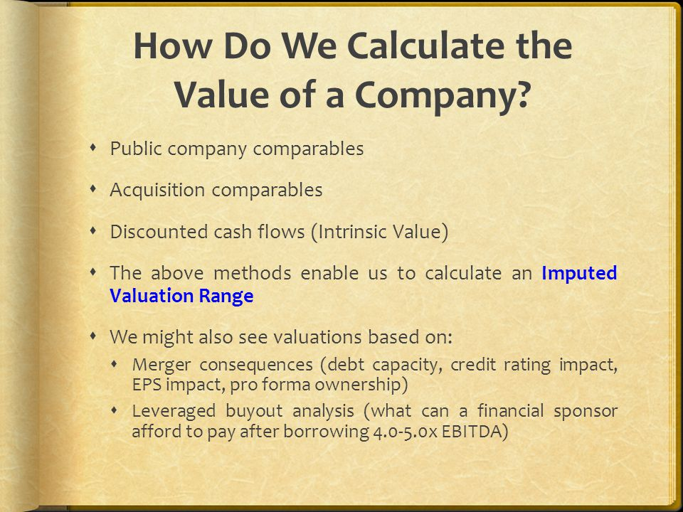 How Do We Calculate the Value of a Company?  Public company comparables  Acquisition comparables  Discounted cash flows (Intrinsic Value)  The abo