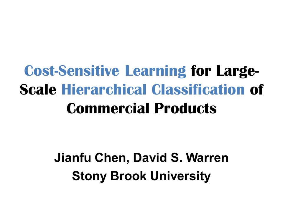 Cost-Sensitive Learning for Large- Scale Hierarchical Classification of Commercial Products Jianfu Chen, David S. Warren Stony Brook University