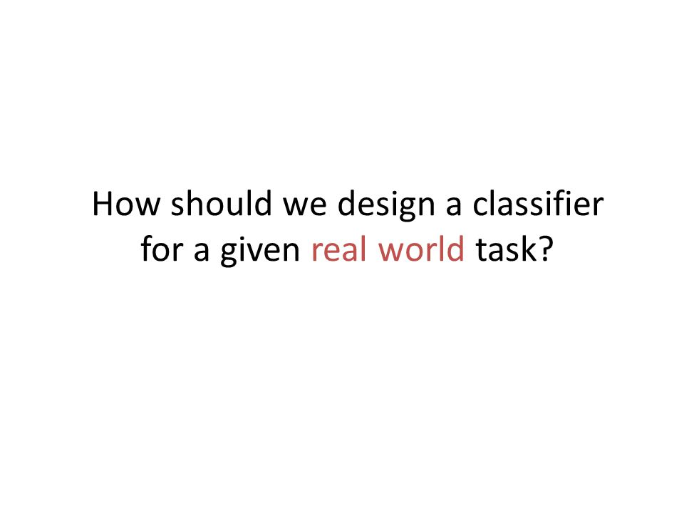 How should we design a classifier for a given real world task?