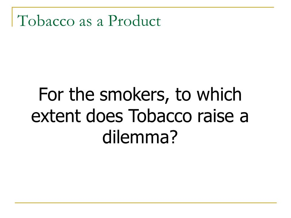 Tobacco Business Dilemma ~600 000 deaths Not producing & selling tobacco ~$10 000 Millions (NOP) Because Tobacco is an excellent business, and because it kills half of its consumers, it raises a business ethical dilemma Ethical analysis Business analysis