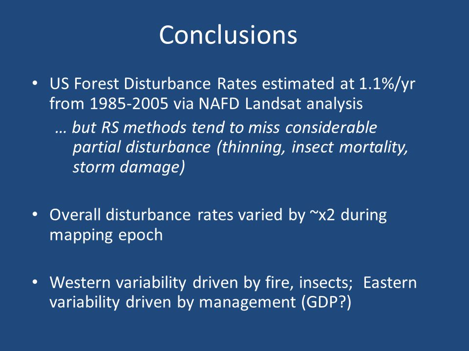Conclusions US Forest Disturbance Rates estimated at 1.1%/yr from 1985-2005 via NAFD Landsat analysis … but RS methods tend to miss considerable parti