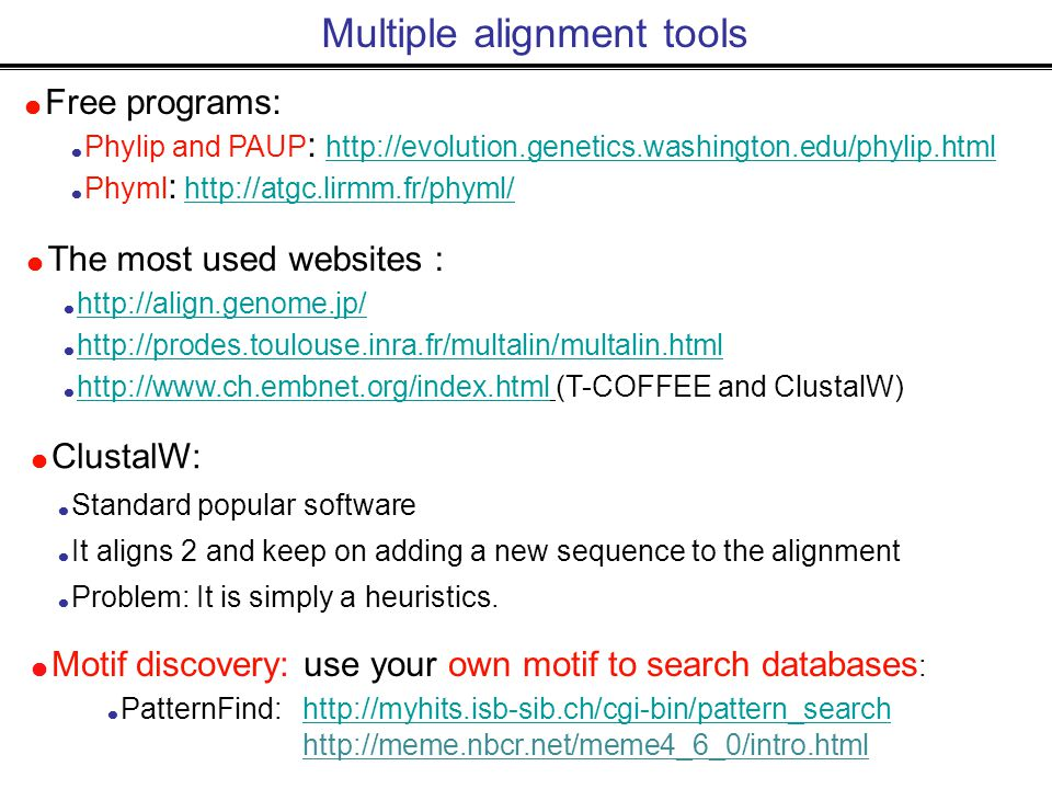 Multiple alignment tools  Free programs:  Phylip and PAUP : http://evolution.genetics.washington.edu/phylip.html http://evolution.genetics.washington.edu/phylip.html  Phyml : http://atgc.lirmm.fr/phyml/ http://atgc.lirmm.fr/phyml/  The most used websites :  http://align.genome.jp/ http://align.genome.jp/  http://prodes.toulouse.inra.fr/multalin/multalin.html http://prodes.toulouse.inra.fr/multalin/multalin.html  http://www.ch.embnet.org/index.html (T-COFFEE and ClustalW) http://www.ch.embnet.org/index.html  ClustalW:  Standard popular software  It aligns 2 and keep on adding a new sequence to the alignment  Problem: It is simply a heuristics.