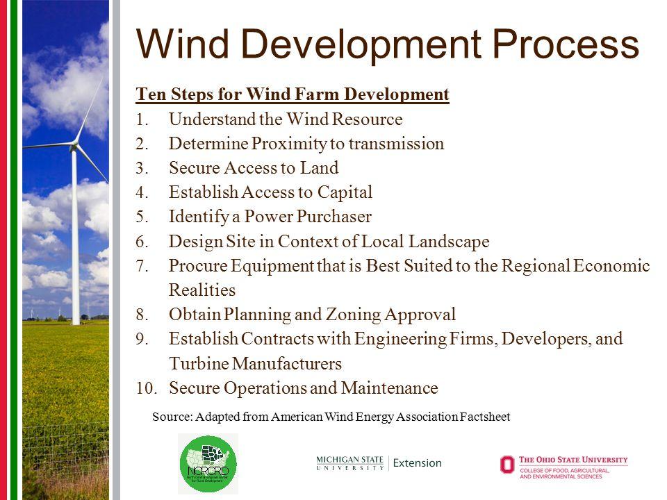 Wind Development Process Ten Steps for Wind Farm Development 1. Understand the Wind Resource 2. Determine Proximity to transmission 3. Secure Access t