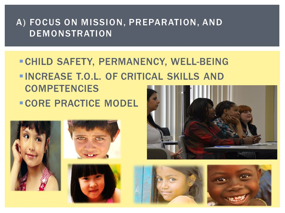  CHILD SAFETY, PERMANENCY, WELL-BEING  INCREASE T.O.L. OF CRITICAL SKILLS AND COMPETENCIES  CORE PRACTICE MODEL A) FOCUS ON MISSION, PREPARATION, A