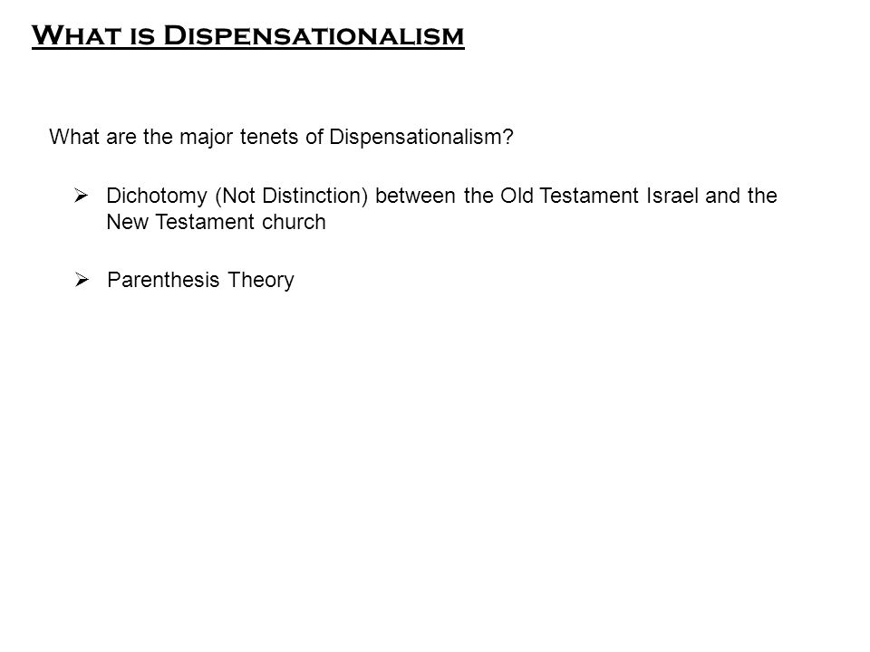  Dichotomy (Not Distinction) between the Old Testament Israel and the New Testament church  Parenthesis Theory What are the major tenets of Dispensationalism