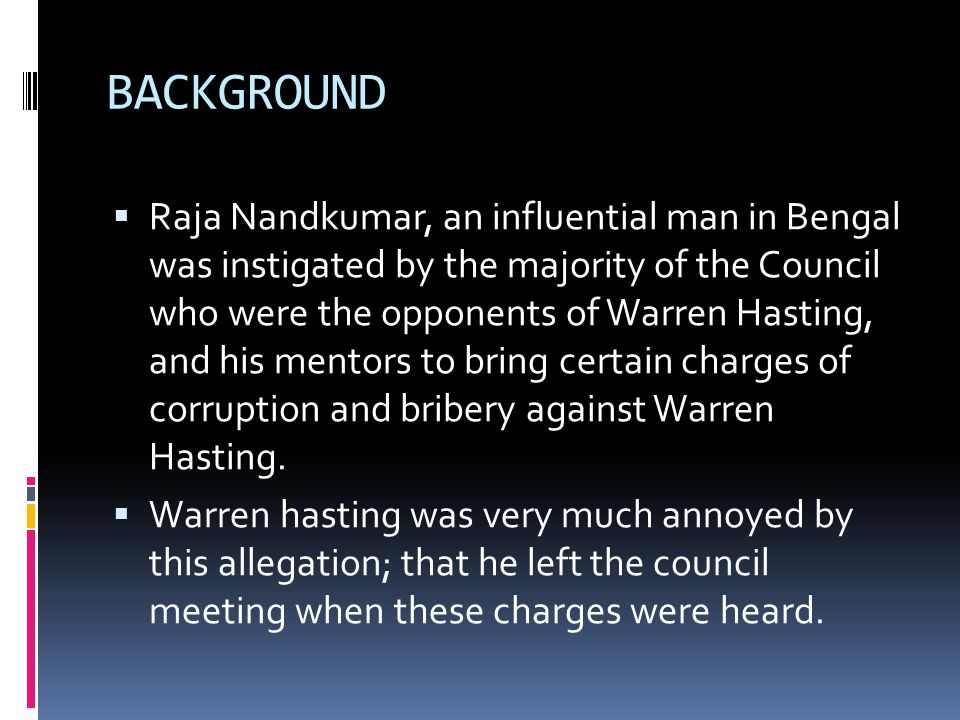 BACKGROUND  Raja Nandkumar, an influential man in Bengal was instigated by the majority of the Council who were the opponents of Warren Hasting, and