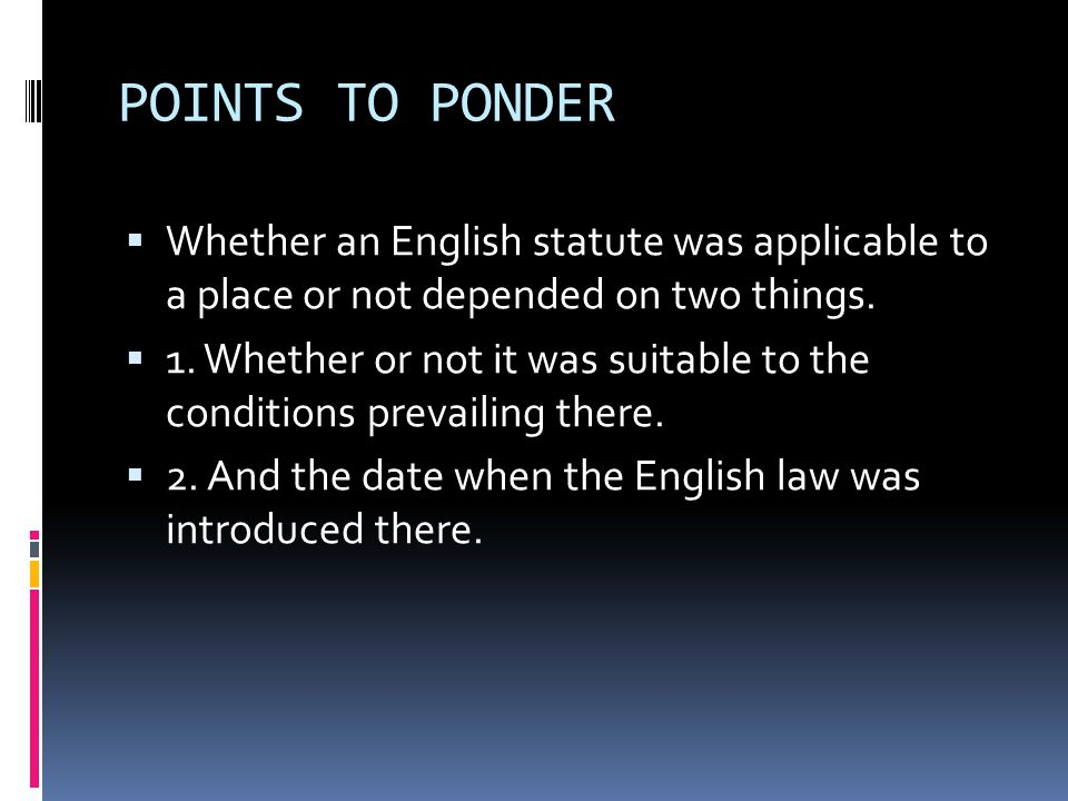 POINTS TO PONDER  Whether an English statute was applicable to a place or not depended on two things.  1. Whether or not it was suitable to the cond