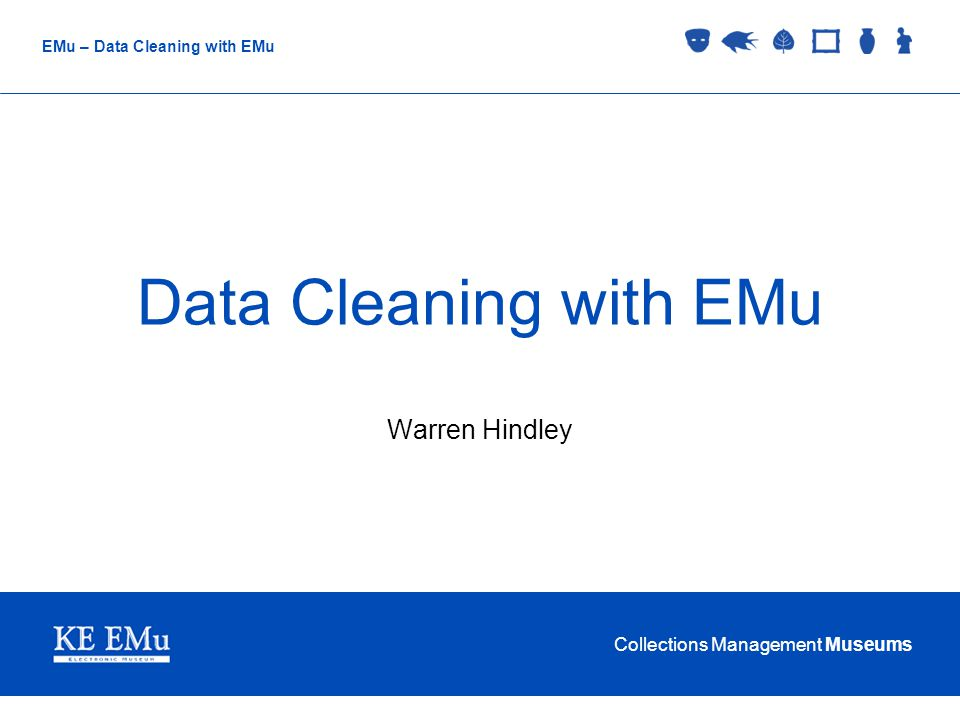 Collections Management Museums EMu – Data Cleaning with EMu Data Cleaning with EMu Warren Hindley