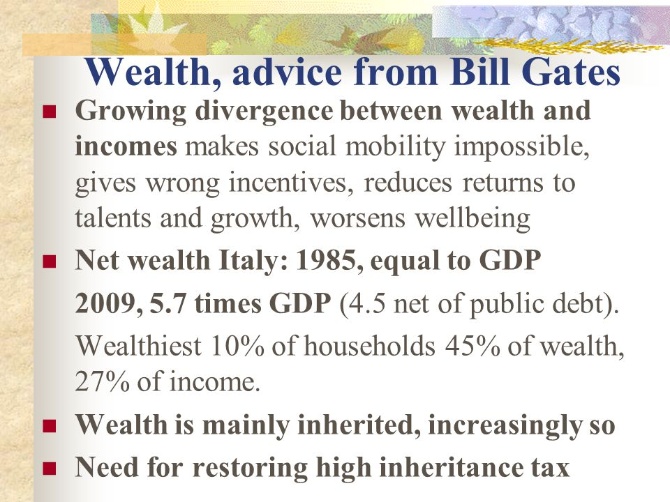 Wealth, advice from Bill Gates Growing divergence between wealth and incomes makes social mobility impossible, gives wrong incentives, reduces returns to talents and growth, worsens wellbeing Net wealth Italy: 1985, equal to GDP 2009, 5.7 times GDP (4.5 net of public debt).
