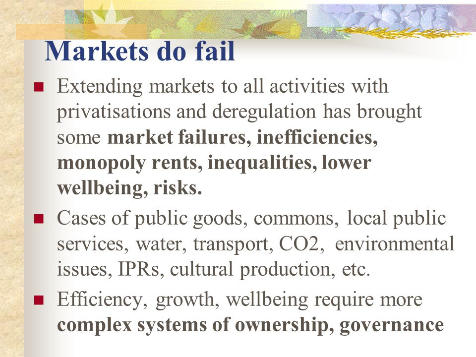 Markets do fail Extending markets to all activities with privatisations and deregulation has brought some market failures, inefficiencies, monopoly rents, inequalities, lower wellbeing, risks.