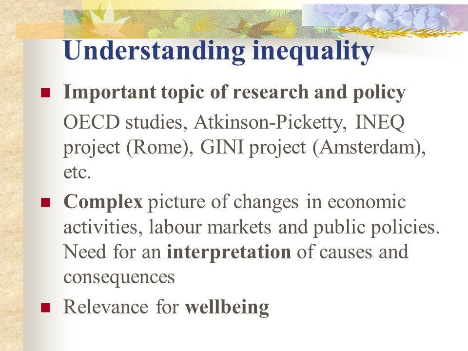 Understanding inequality Important topic of research and policy OECD studies, Atkinson-Picketty, INEQ project (Rome), GINI project (Amsterdam), etc.