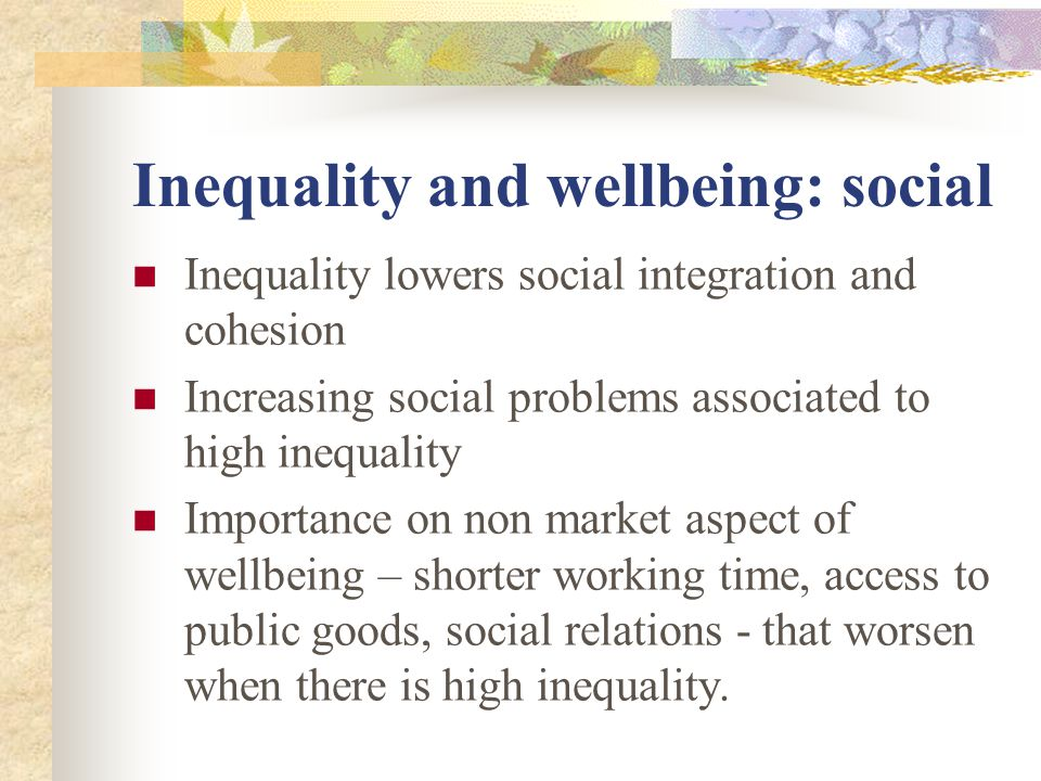 Inequality and wellbeing: social Inequality lowers social integration and cohesion Increasing social problems associated to high inequality Importance on non market aspect of wellbeing – shorter working time, access to public goods, social relations - that worsen when there is high inequality.