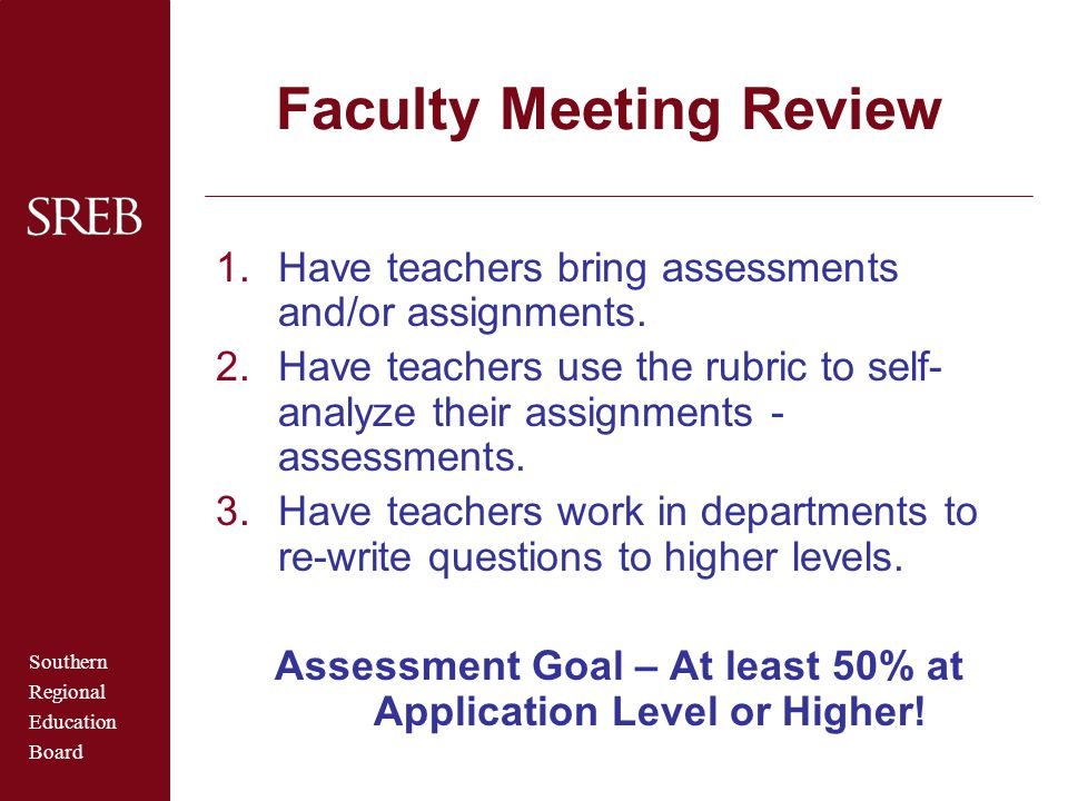 Southern Regional Education Board Faculty Meeting Review 1.Have teachers bring assessments and/or assignments. 2.Have teachers use the rubric to self-