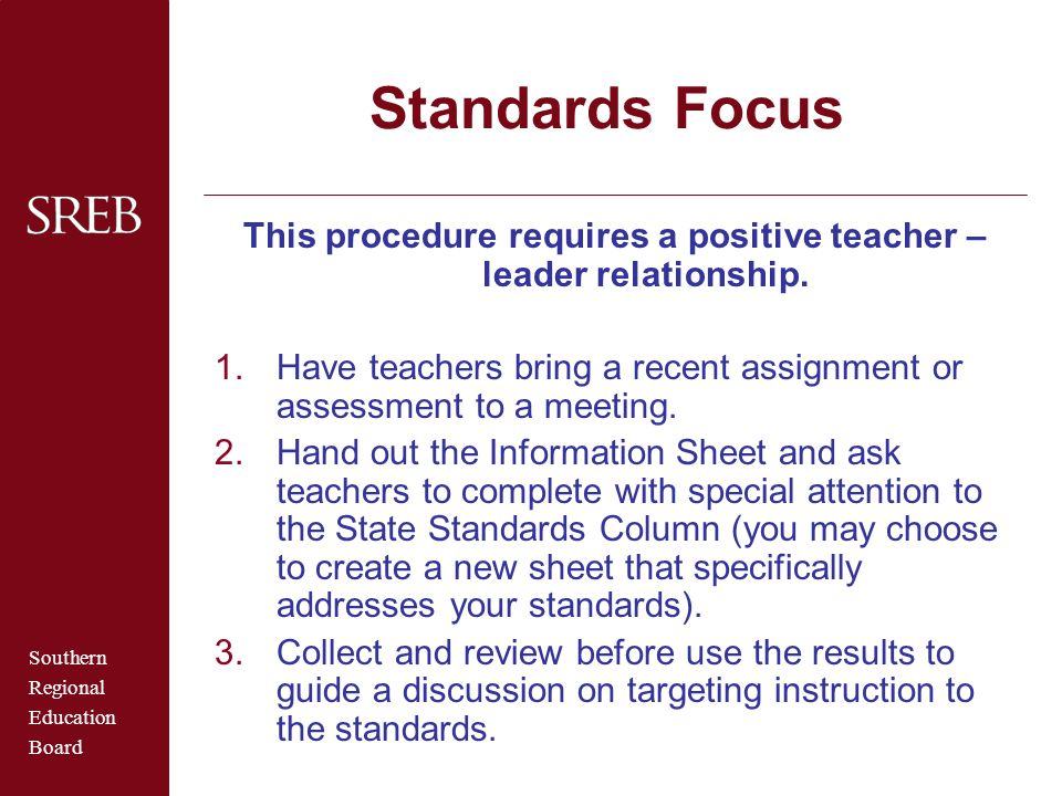 Southern Regional Education Board Standards Focus This procedure requires a positive teacher – leader relationship. 1.Have teachers bring a recent ass