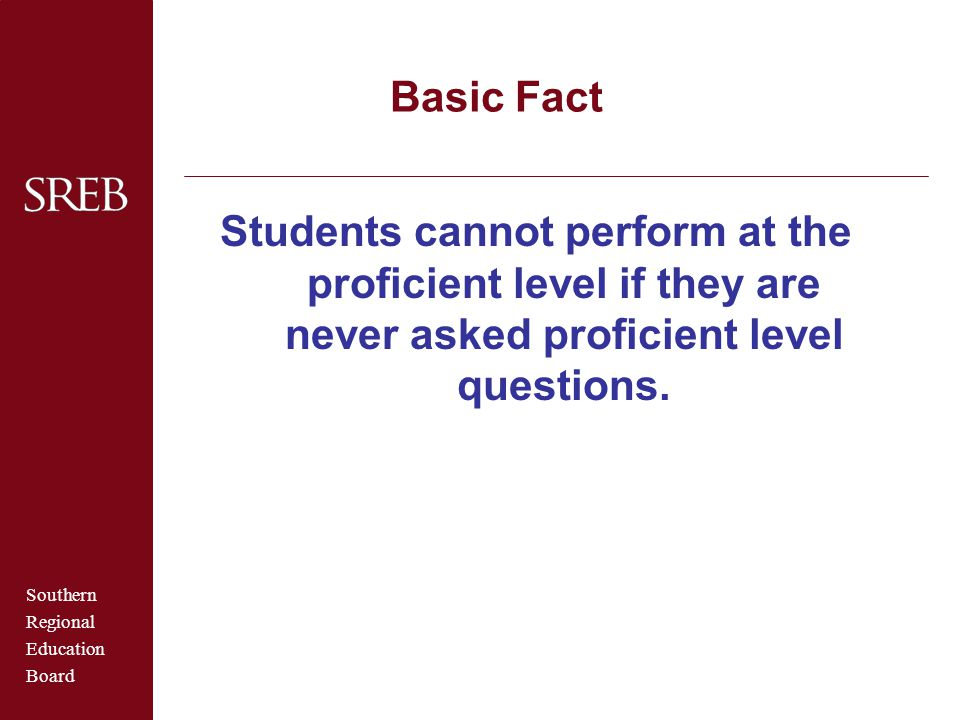 Southern Regional Education Board Basic Fact Students cannot perform at the proficient level if they are never asked proficient level questions.