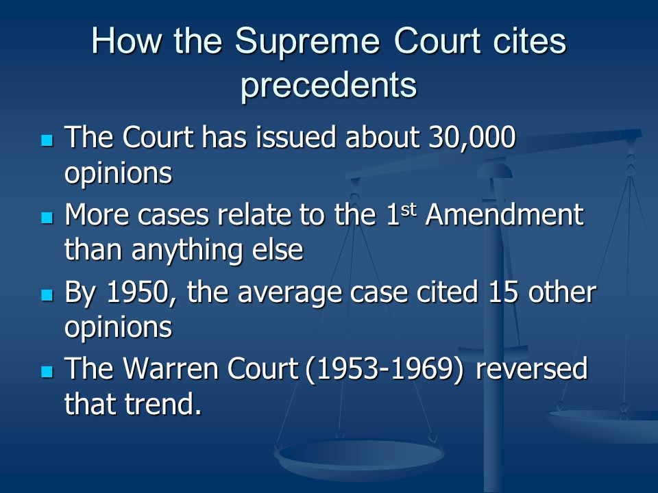 How the Supreme Court cites precedents The Court has issued about 30,000 opinions The Court has issued about 30,000 opinions More cases relate to the 1 st Amendment than anything else More cases relate to the 1 st Amendment than anything else By 1950, the average case cited 15 other opinions By 1950, the average case cited 15 other opinions The Warren Court (1953-1969) reversed that trend.