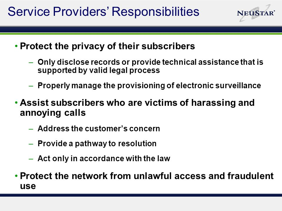 Protect the privacy of their subscribers –Only disclose records or provide technical assistance that is supported by valid legal process –Properly manage the provisioning of electronic surveillance Assist subscribers who are victims of harassing and annoying calls –Address the customer's concern –Provide a pathway to resolution –Act only in accordance with the law Protect the network from unlawful access and fraudulent use Service Providers' Responsibilities