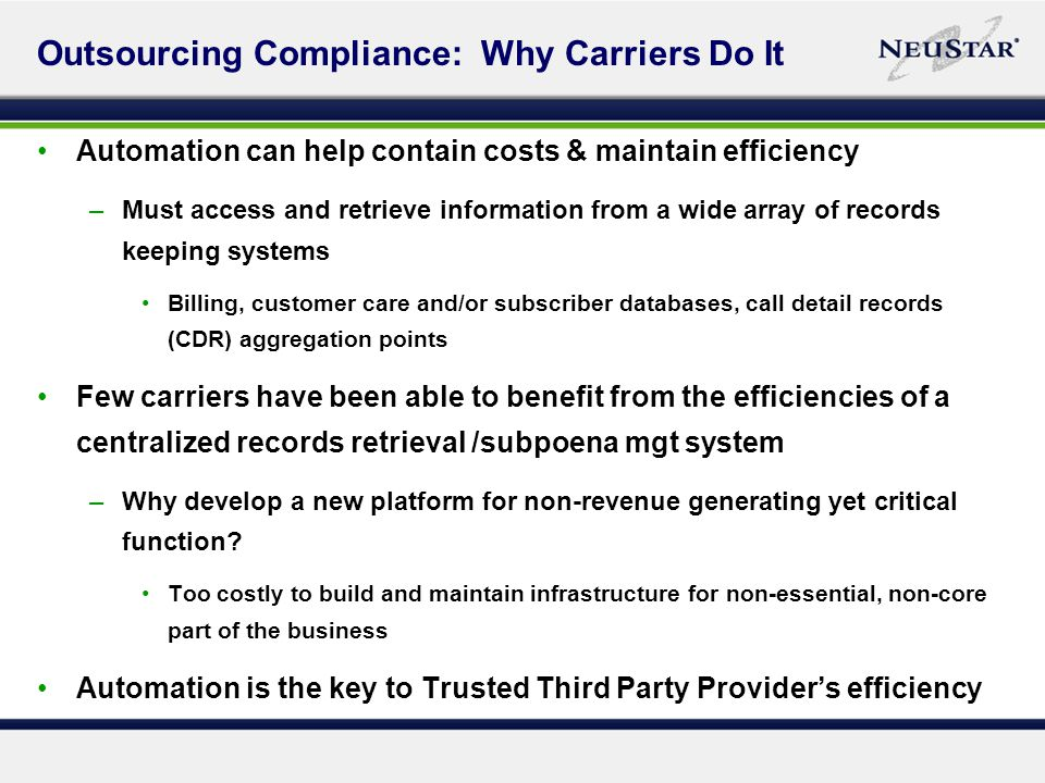 Outsourcing Compliance: Why Carriers Do It Automation can help contain costs & maintain efficiency –Must access and retrieve information from a wide array of records keeping systems Billing, customer care and/or subscriber databases, call detail records (CDR) aggregation points Few carriers have been able to benefit from the efficiencies of a centralized records retrieval /subpoena mgt system –Why develop a new platform for non-revenue generating yet critical function.