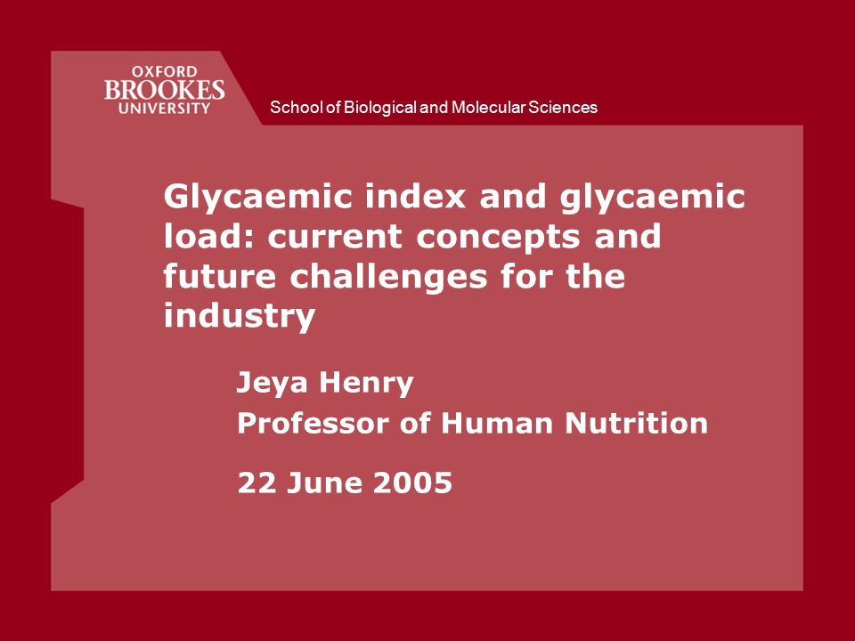 School of Biological and Molecular Sciences Glycaemic index and glycaemic load: current concepts and future challenges for the industry Jeya Henry Professor of Human Nutrition 22 June 2005