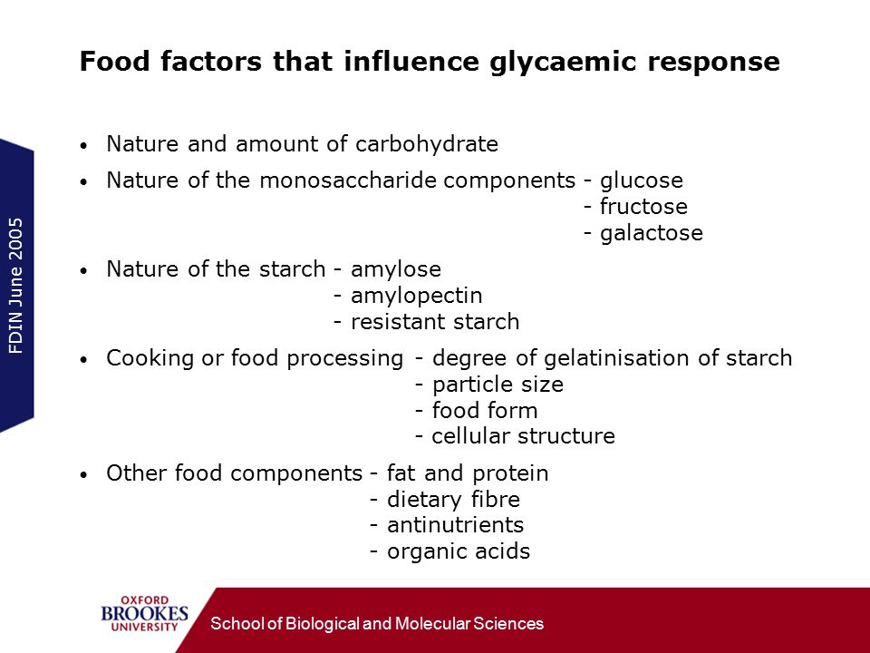 FDIN June 2005 School of Biological and Molecular Sciences Food factors that influence glycaemic response Nature and amount of carbohydrate Nature of the monosaccharide components-glucose -fructose -galactose Nature of the starch-amylose -amylopectin -resistant starch Cooking or food processing-degree of gelatinisation of starch -particle size -food form - cellular structure Other food components-fat and protein -dietary fibre -antinutrients -organic acids