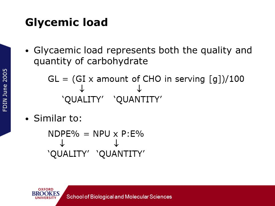 FDIN June 2005 School of Biological and Molecular Sciences Glycemic load Glycaemic load represents both the quality and quantity of carbohydrate GL = (GI x amount of CHO in serving [g])/100  'QUALITY' 'QUANTITY' Similar to: NDPE% = NPU x P:E%  'QUALITY' 'QUANTITY'