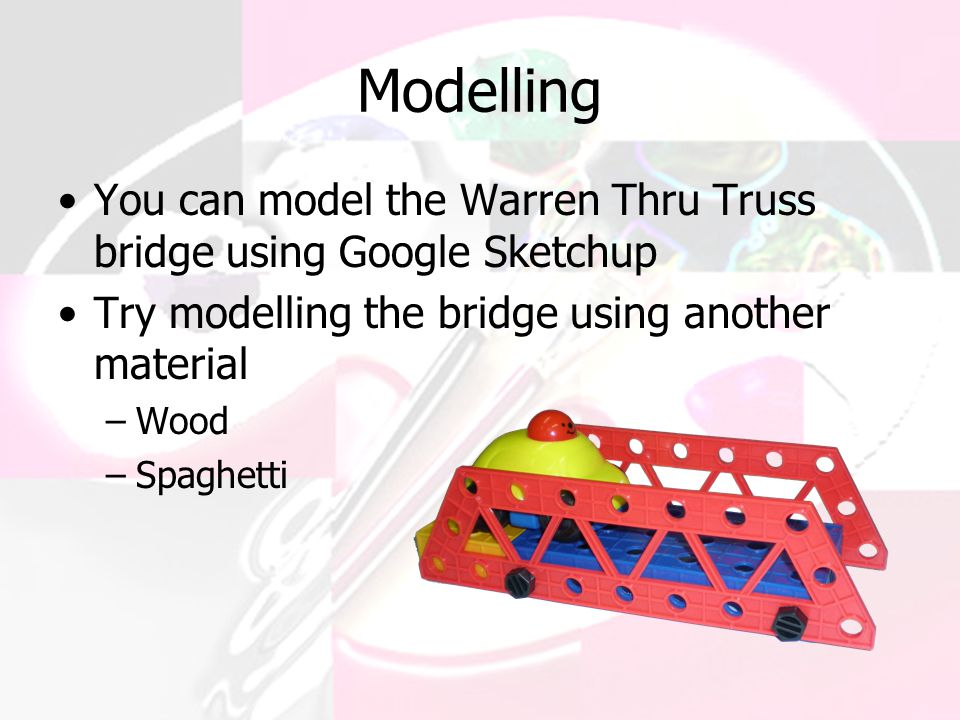 Modelling You can model the Warren Thru Truss bridge using Google Sketchup Try modelling the bridge using another material –Wood –Spaghetti