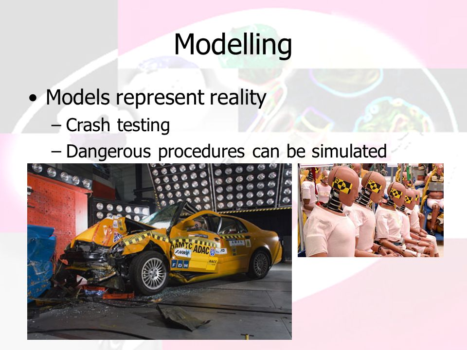 Modelling Models represent reality –Crash testing –Dangerous procedures can be simulated