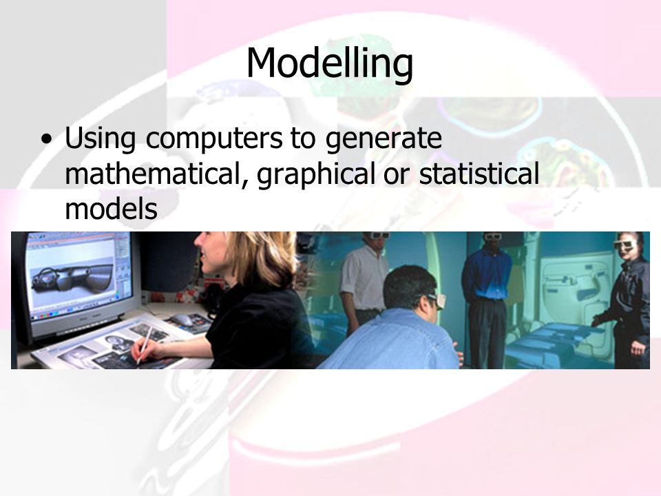 Modelling Using computers to generate mathematical, graphical or statistical models