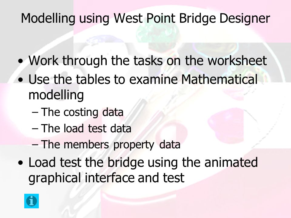 Modelling using West Point Bridge Designer Work through the tasks on the worksheet Use the tables to examine Mathematical modelling –The costing data –The load test data –The members property data Load test the bridge using the animated graphical interface and test