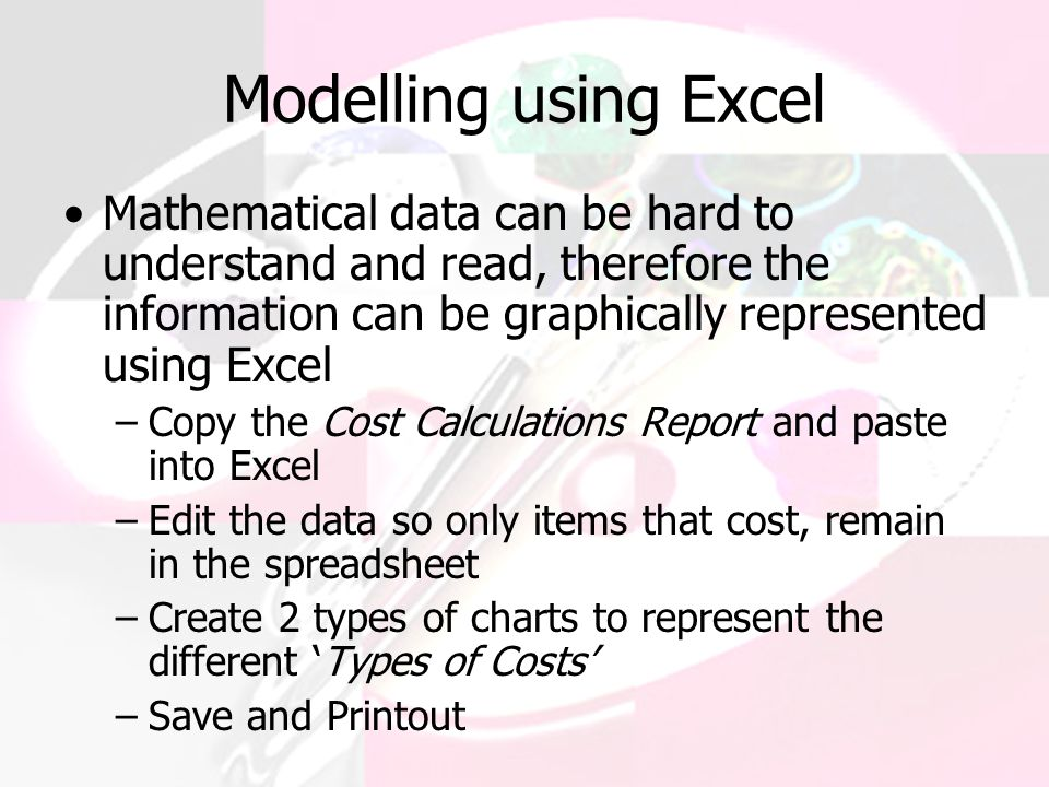 Modelling using Excel Mathematical data can be hard to understand and read, therefore the information can be graphically represented using Excel –Copy the Cost Calculations Report and paste into Excel –Edit the data so only items that cost, remain in the spreadsheet –Create 2 types of charts to represent the different 'Types of Costs' –Save and Printout